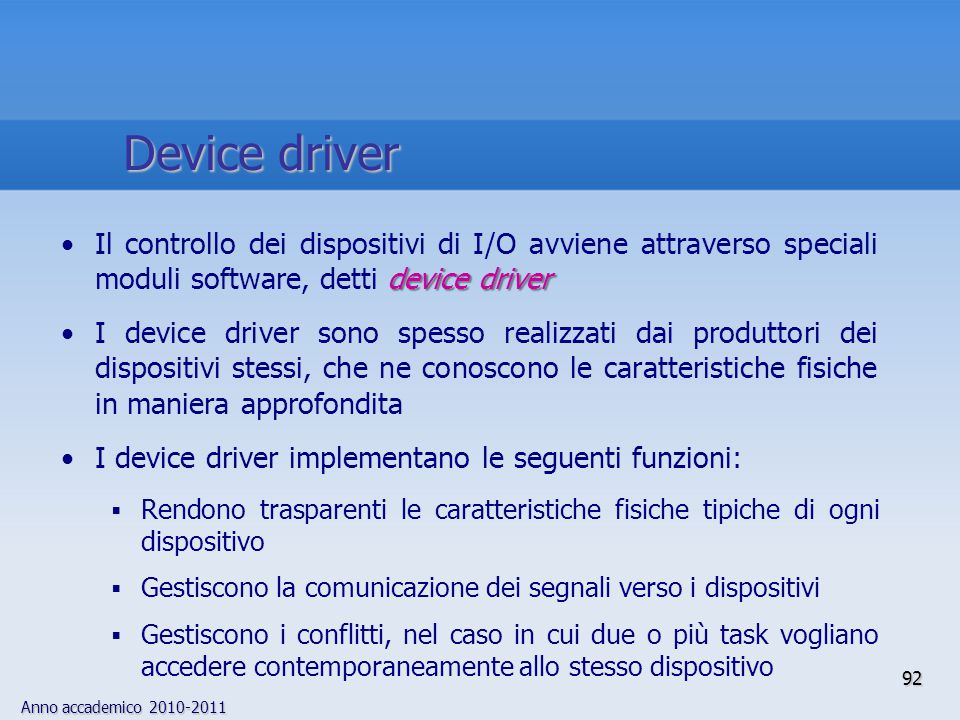 Device driver Il controllo dei dispositivi di I/O avviene attraverso speciali moduli software, detti device driver.