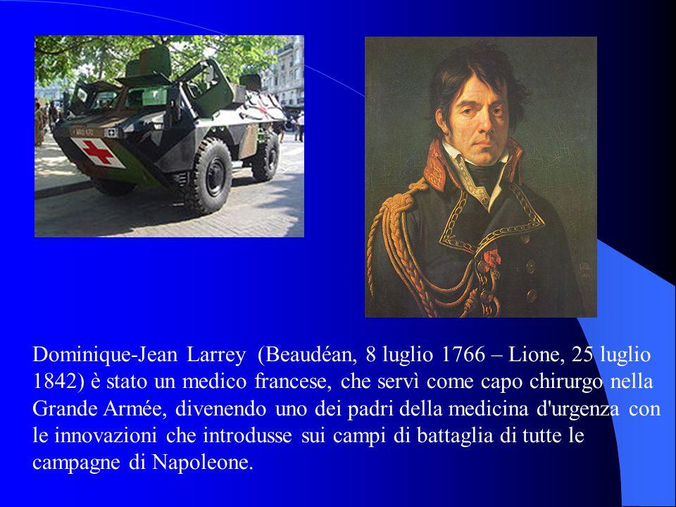 Dominique-Jean Larrey (Beaudéan, 8 luglio 1766 – Lione, 25 luglio 1842) è stato un medico francese, che servì come capo chirurgo nella Grande Armée, divenendo uno dei padri della medicina d urgenza con le innovazioni che introdusse sui campi di battaglia di tutte le campagne di Napoleone.