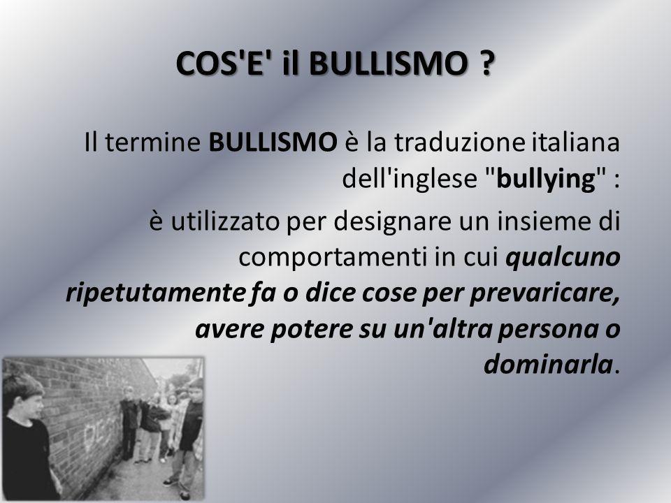 COS E il BULLISMO Il termine BULLISMO è la traduzione italiana dell inglese bullying :