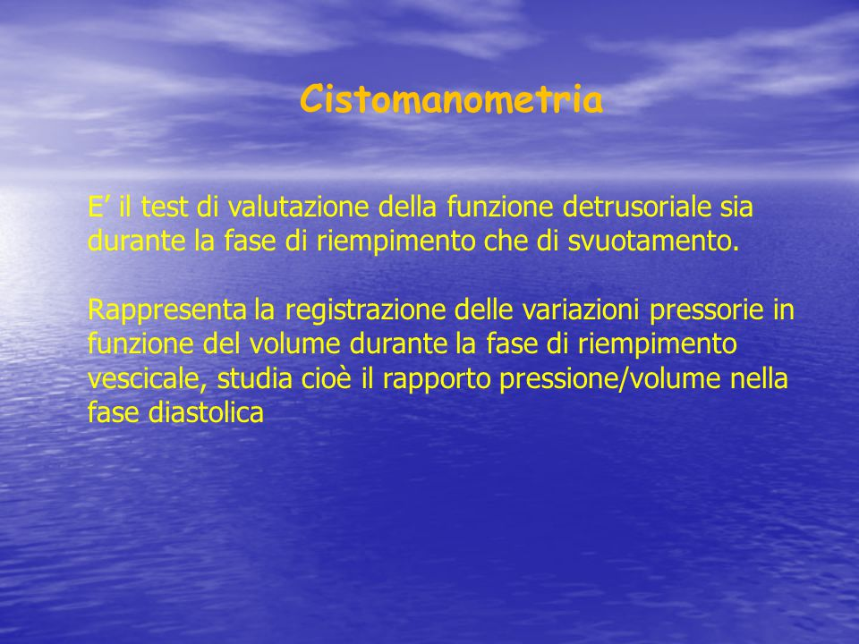 Cistomanometria E' il test di valutazione della funzione detrusoriale sia durante la fase di riempimento che di svuotamento.