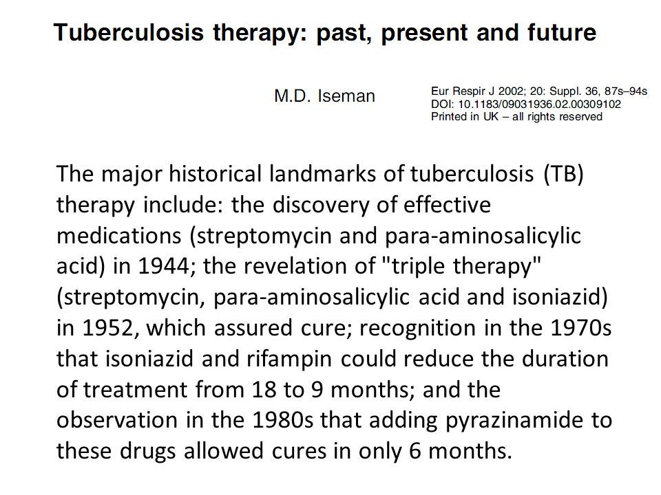 The major historical landmarks of tuberculosis (TB) therapy include: the discovery of effective medications (streptomycin and para-aminosalicylic acid) in 1944; the revelation of triple therapy (streptomycin, para-aminosalicylic acid and isoniazid)