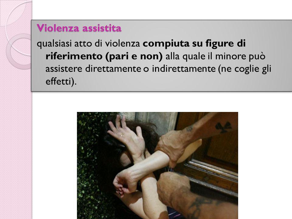Violenza assistita qualsiasi atto di violenza compiuta su figure di riferimento (pari e non) alla quale il minore può assistere direttamente o indirettamente (ne coglie gli effetti).