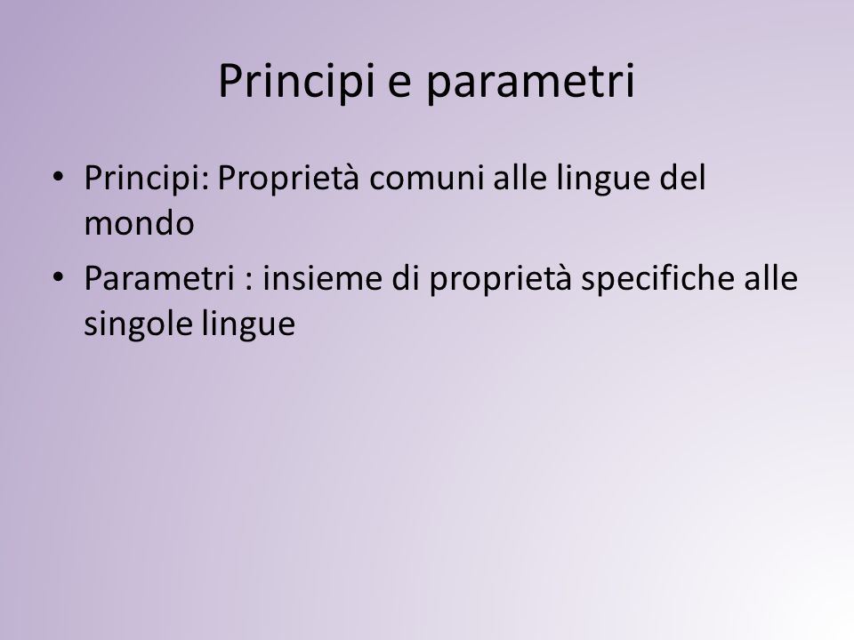 Principi e parametri Principi: Proprietà comuni alle lingue del mondo