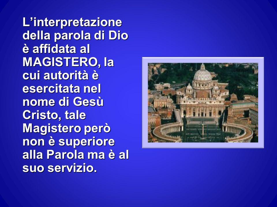 L'interpretazione della parola di Dio è affidata al MAGISTERO, la cui autorità è esercitata nel nome di Gesù Cristo, tale Magistero però non è superiore alla Parola ma è al suo servizio.