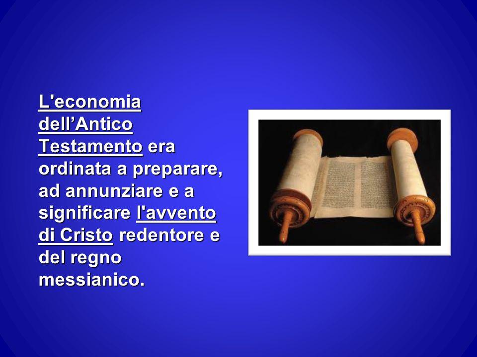L economia dell'Antico Testamento era ordinata a preparare, ad annunziare e a significare l avvento di Cristo redentore e del regno messianico.