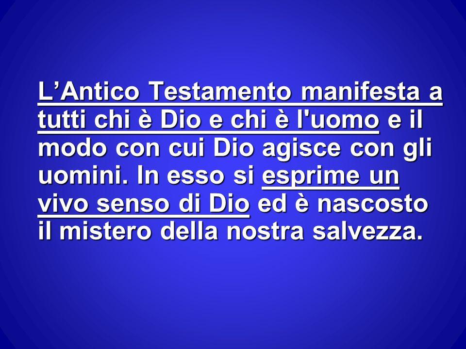 L'Antico Testamento manifesta a tutti chi è Dio e chi è l uomo e il modo con cui Dio agisce con gli uomini.