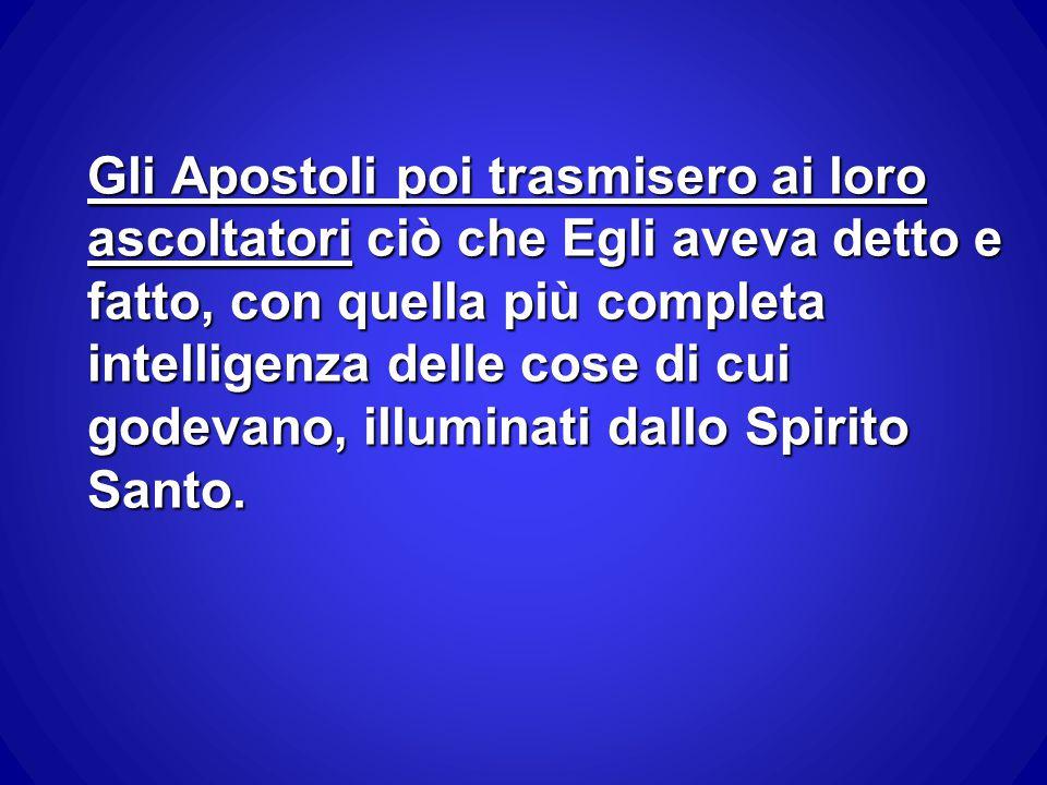 Gli Apostoli poi trasmisero ai loro ascoltatori ciò che Egli aveva detto e fatto, con quella più completa intelligenza delle cose di cui godevano, illuminati dallo Spirito Santo.