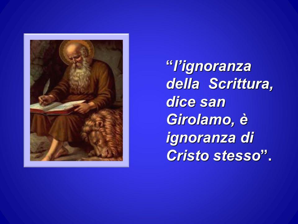 l'ignoranza della Scrittura, dice san Girolamo, è ignoranza di Cristo stesso .