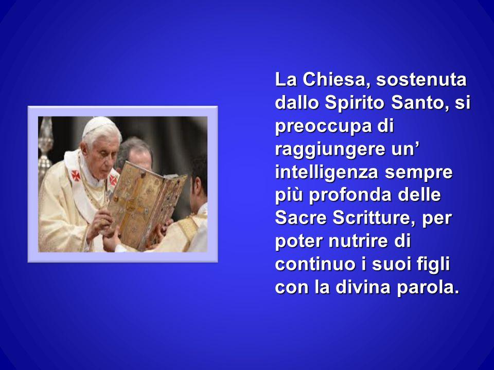 La Chiesa, sostenuta dallo Spirito Santo, si preoccupa di raggiungere un' intelligenza sempre più profonda delle Sacre Scritture, per poter nutrire di continuo i suoi figli con la divina parola.