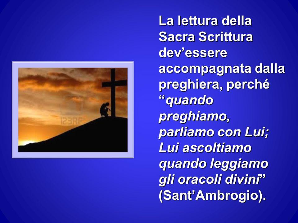 La lettura della Sacra Scrittura dev'essere accompagnata dalla preghiera, perché quando preghiamo, parliamo con Lui; Lui ascoltiamo quando leggiamo gli oracoli divini (Sant'Ambrogio).