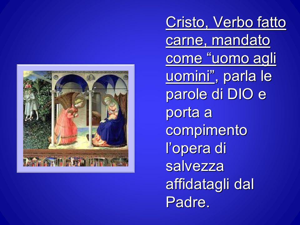 Cristo, Verbo fatto carne, mandato come uomo agli uomini , parla le parole di DIO e porta a compimento l'opera di salvezza affidatagli dal Padre.