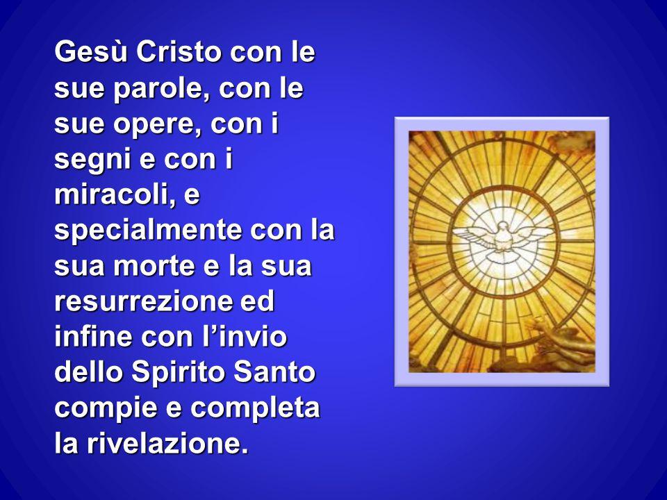 Gesù Cristo con le sue parole, con le sue opere, con i segni e con i miracoli, e specialmente con la sua morte e la sua resurrezione ed infine con l'invio dello Spirito Santo compie e completa la rivelazione.