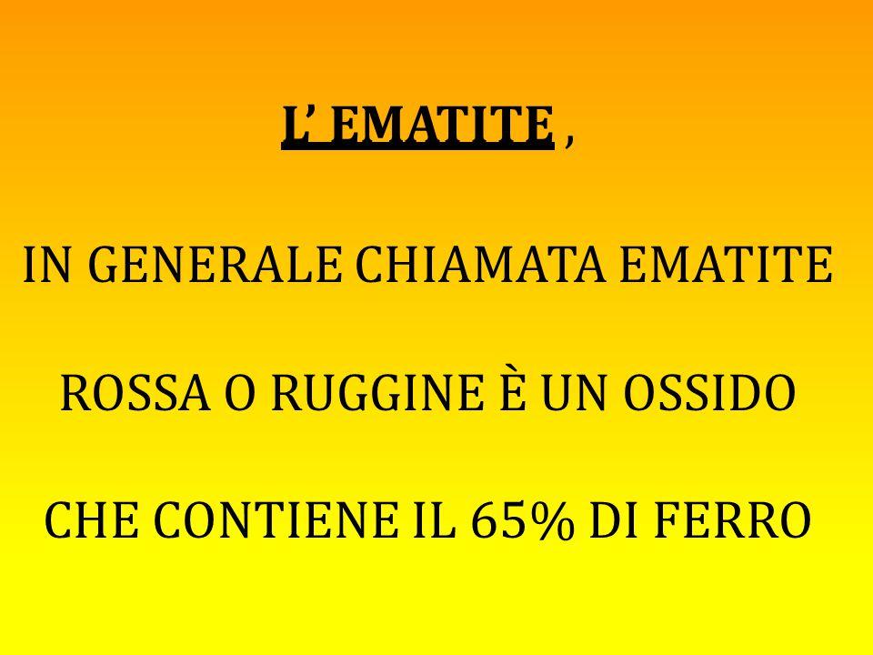 L' EMATITE , IN GENERALE CHIAMATA EMATITE ROSSA O RUGGINE È UN OSSIDO CHE CONTIENE IL 65% DI FERRO.