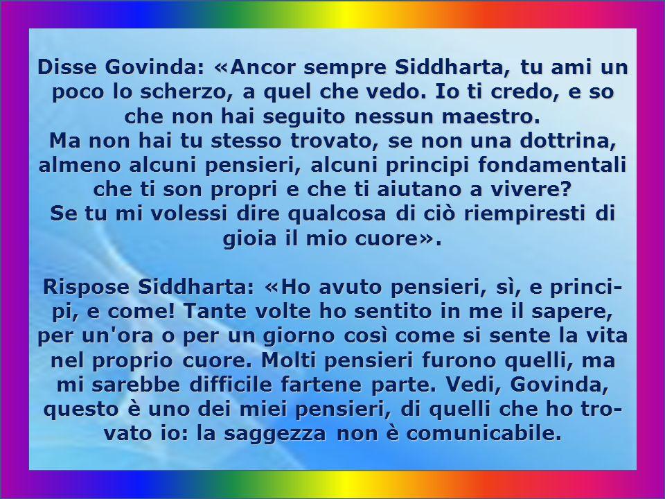 Disse Govinda: «Ancor sempre Siddharta, tu ami un poco lo scherzo, a quel che vedo.