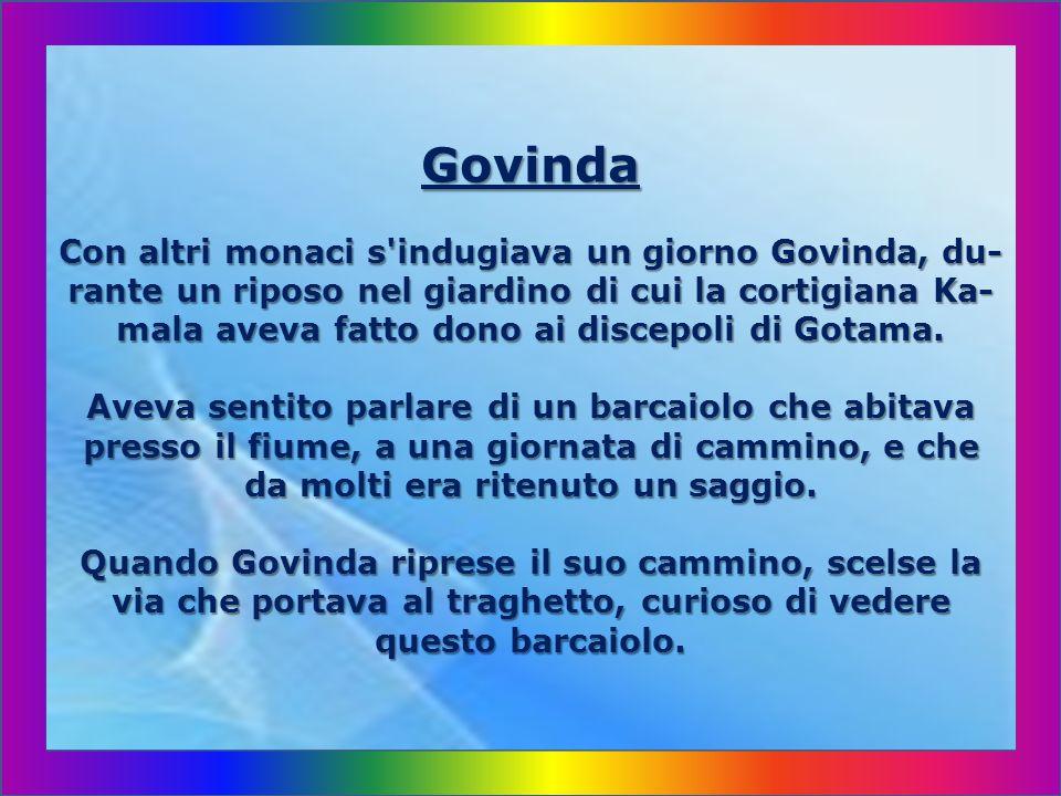 Govinda Con altri monaci s indugiava un giorno Govinda, du-rante un riposo nel giardino di cui la cortigiana Ka-mala aveva fatto dono ai discepoli di Gotama.
