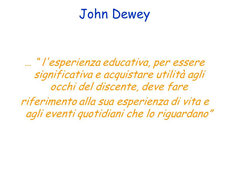 John Dewey … l esperienza educativa, per essere significativa e acquistare utilità agli occhi del discente, deve fare.