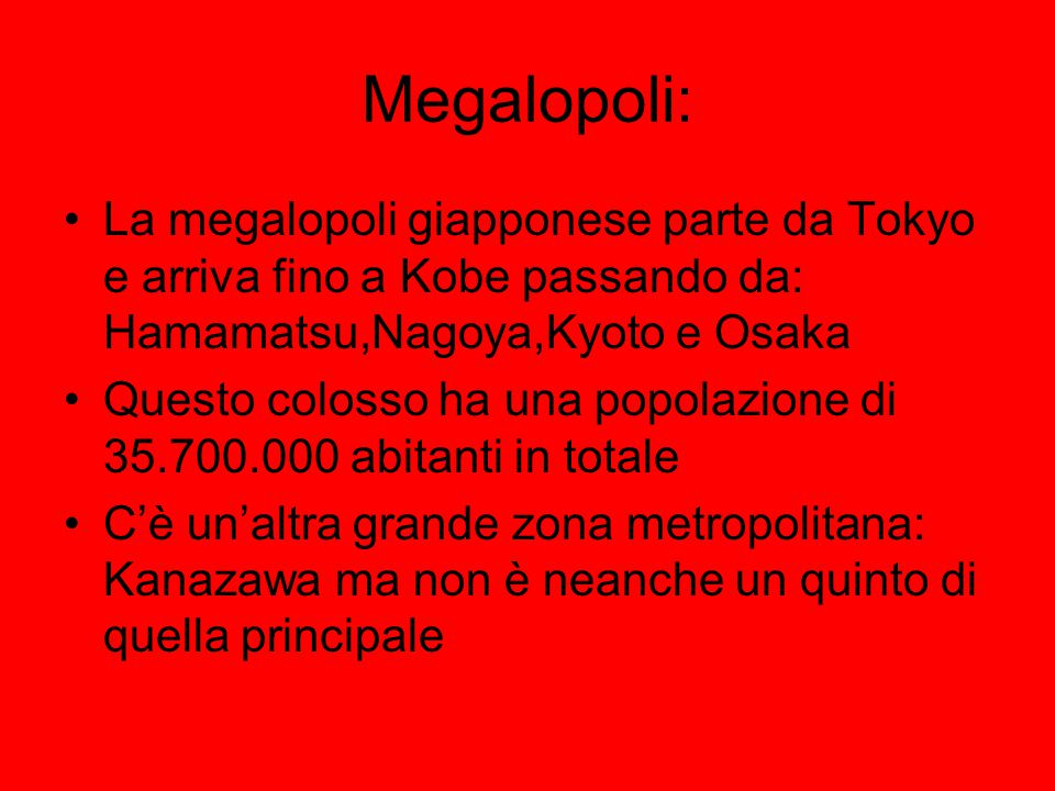 Megalopoli: La megalopoli giapponese parte da Tokyo e arriva fino a Kobe passando da: Hamamatsu,Nagoya,Kyoto e Osaka.