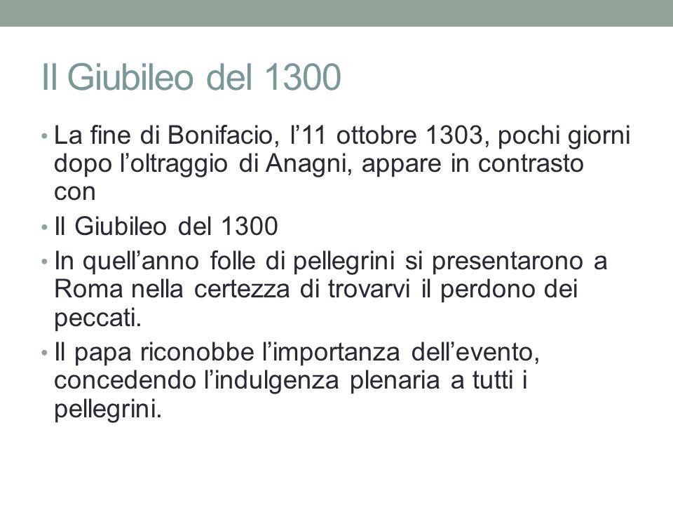 Il Giubileo del 1300 La fine di Bonifacio, l'11 ottobre 1303, pochi giorni dopo l'oltraggio di Anagni, appare in contrasto con.