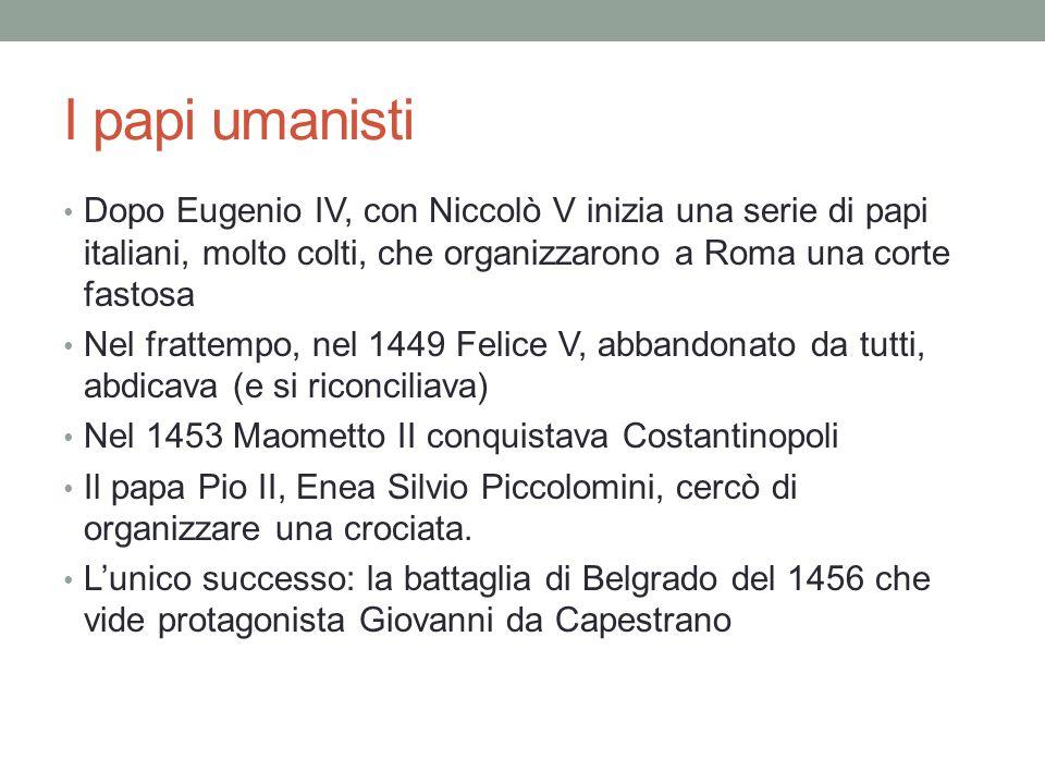 I papi umanisti Dopo Eugenio IV, con Niccolò V inizia una serie di papi italiani, molto colti, che organizzarono a Roma una corte fastosa.