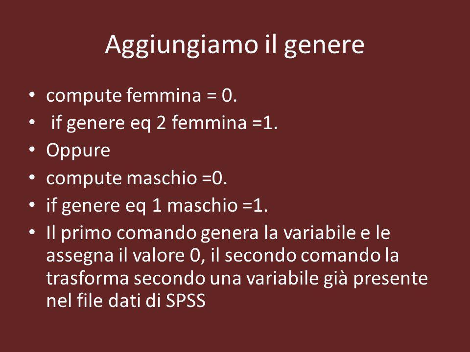 Aggiungiamo il genere compute femmina = 0. if genere eq 2 femmina =1.