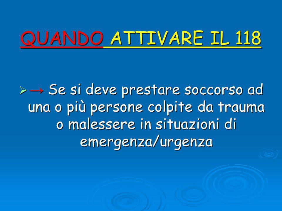 QUANDO ATTIVARE IL 118 → Se si deve prestare soccorso ad una o più persone colpite da trauma o malessere in situazioni di emergenza/urgenza.