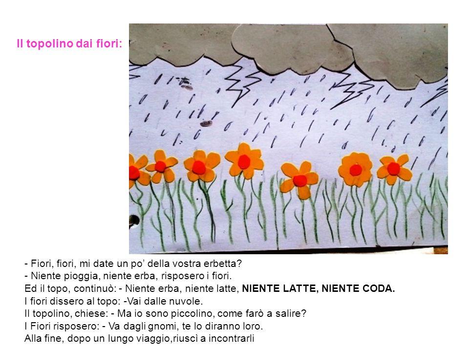 Il topolino dai fiori: - Fiori, fiori, mi date un po' della vostra erbetta - Niente pioggia, niente erba, risposero i fiori.