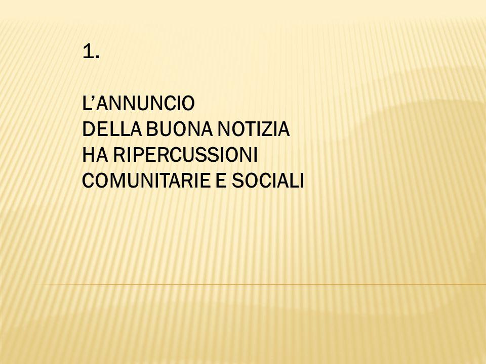 1. L'ANNUNCIO DELLA BUONA NOTIZIA HA RIPERCUSSIONI COMUNITARIE E SOCIALI