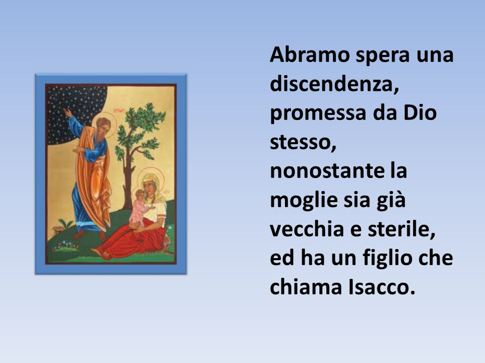 Abramo spera una discendenza, promessa da Dio stesso, nonostante la moglie sia già vecchia e sterile, ed ha un figlio che chiama Isacco.