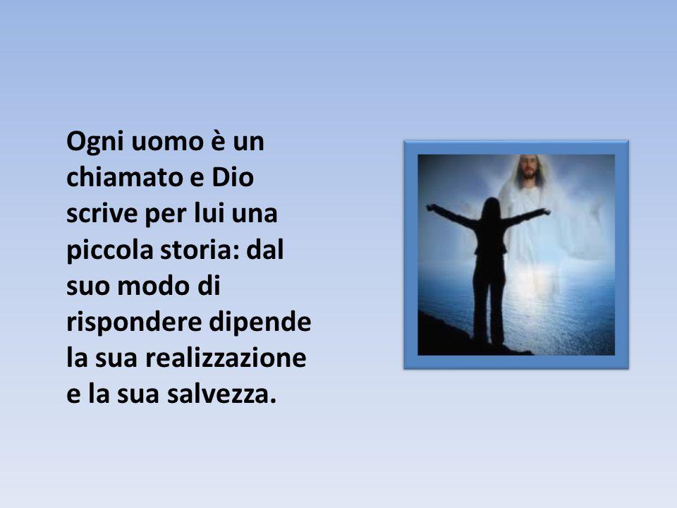 Ogni uomo è un chiamato e Dio scrive per lui una piccola storia: dal suo modo di rispondere dipende la sua realizzazione e la sua salvezza.