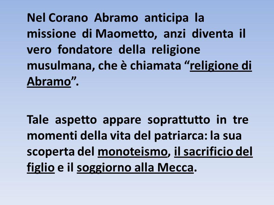 Nel Corano Abramo anticipa la missione di Maometto, anzi diventa il vero fondatore della religione musulmana, che è chiamata religione di Abramo .