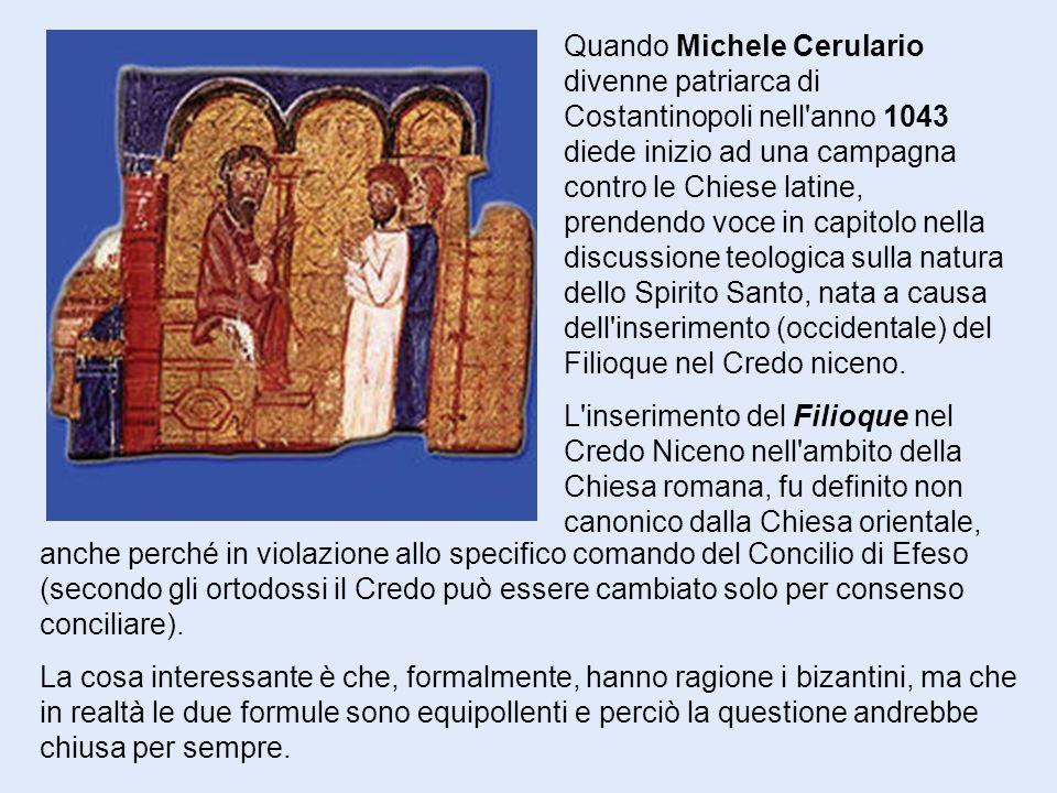 Quando Michele Cerulario divenne patriarca di Costantinopoli nell anno 1043 diede inizio ad una campagna contro le Chiese latine, prendendo voce in capitolo nella discussione teologica sulla natura dello Spirito Santo, nata a causa dell inserimento (occidentale) del Filioque nel Credo niceno.
