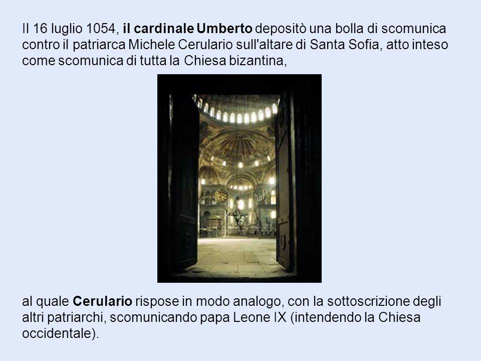Il 16 luglio 1054, il cardinale Umberto depositò una bolla di scomunica contro il patriarca Michele Cerulario sull altare di Santa Sofia, atto inteso come scomunica di tutta la Chiesa bizantina,