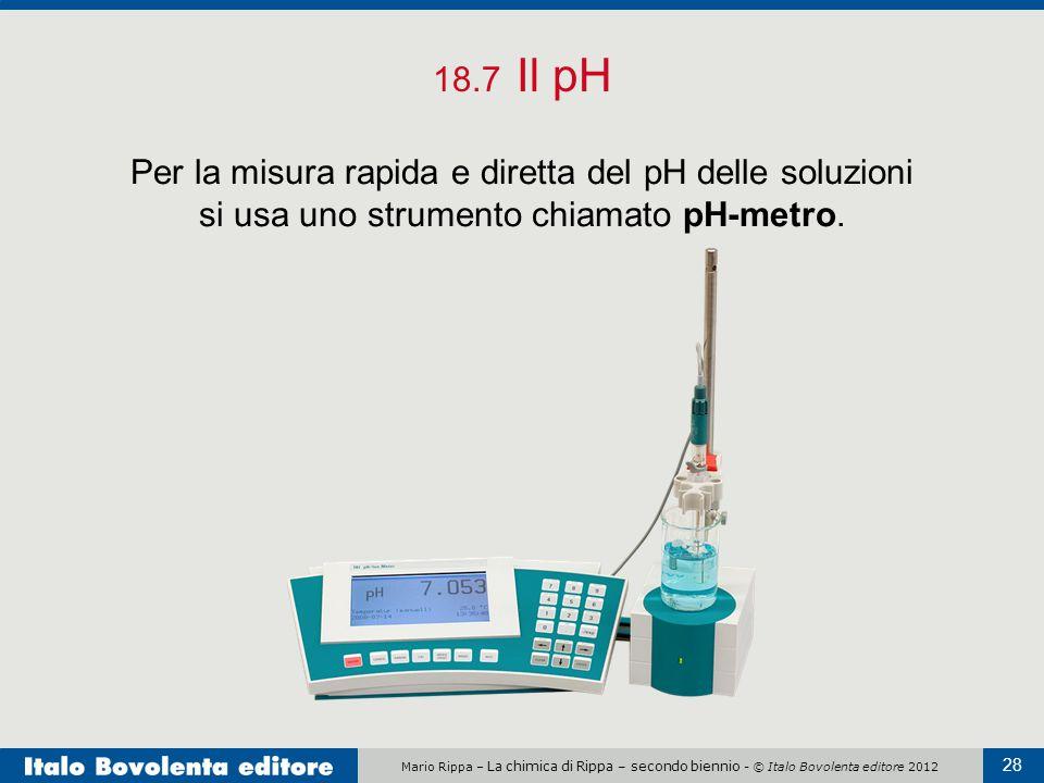 18.7 Il pH Per la misura rapida e diretta del pH delle soluzioni si usa uno strumento chiamato pH-metro.