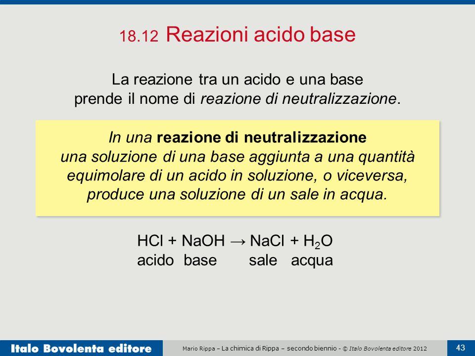 18.12 Reazioni acido base La reazione tra un acido e una base prende il nome di reazione di neutralizzazione.