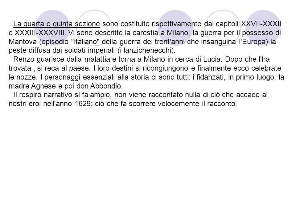 La quarta e quinta sezione sono costituite rispettivamente dai capitoli XXVII-XXXII e XXXIII-XXXVIII. Vi sono descritte la carestia a Milano, la guerra per il possesso di Mantova (episodio italiano della guerra dei trent anni che insanguina l Europa) la peste diffusa dai soldati imperiali (i lanzichenecchi).