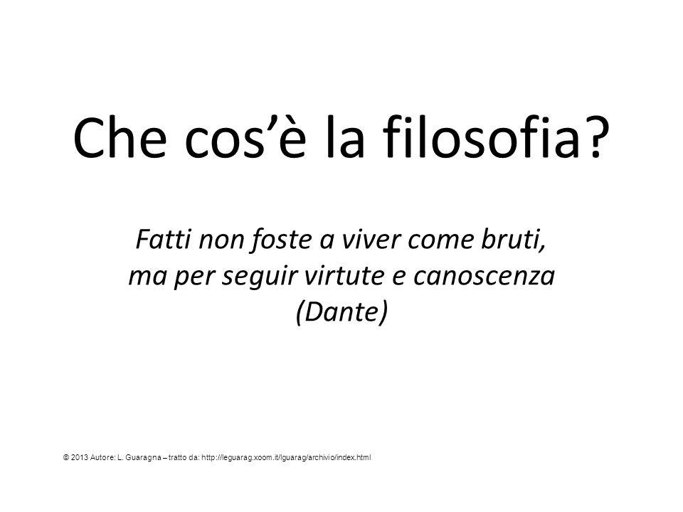 Che cos'è la filosofia Fatti non foste a viver come bruti, ma per seguir virtute e canoscenza (Dante)