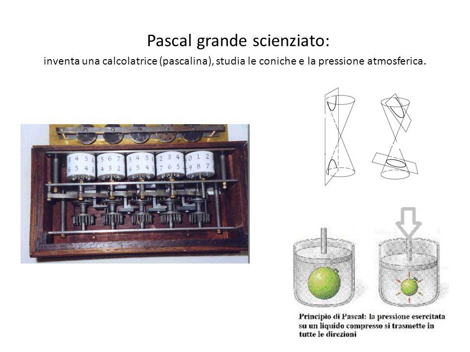 Pascal grande scienziato: inventa una calcolatrice (pascalina), studia le coniche e la pressione atmosferica.
