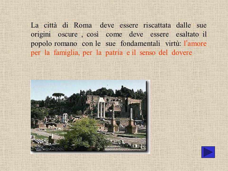 La città di Roma deve essere riscattata dalle sue origini oscure , così come deve essere esaltato il popolo romano con le sue fondamentali virtù: l'amore per la famiglia, per la patria e il senso del dovere
