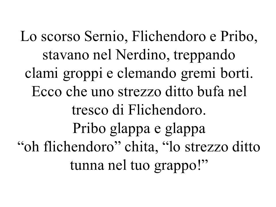Lo scorso Sernio, Flichendoro e Pribo, stavano nel Nerdino, treppando clami groppi e clemando gremi borti.