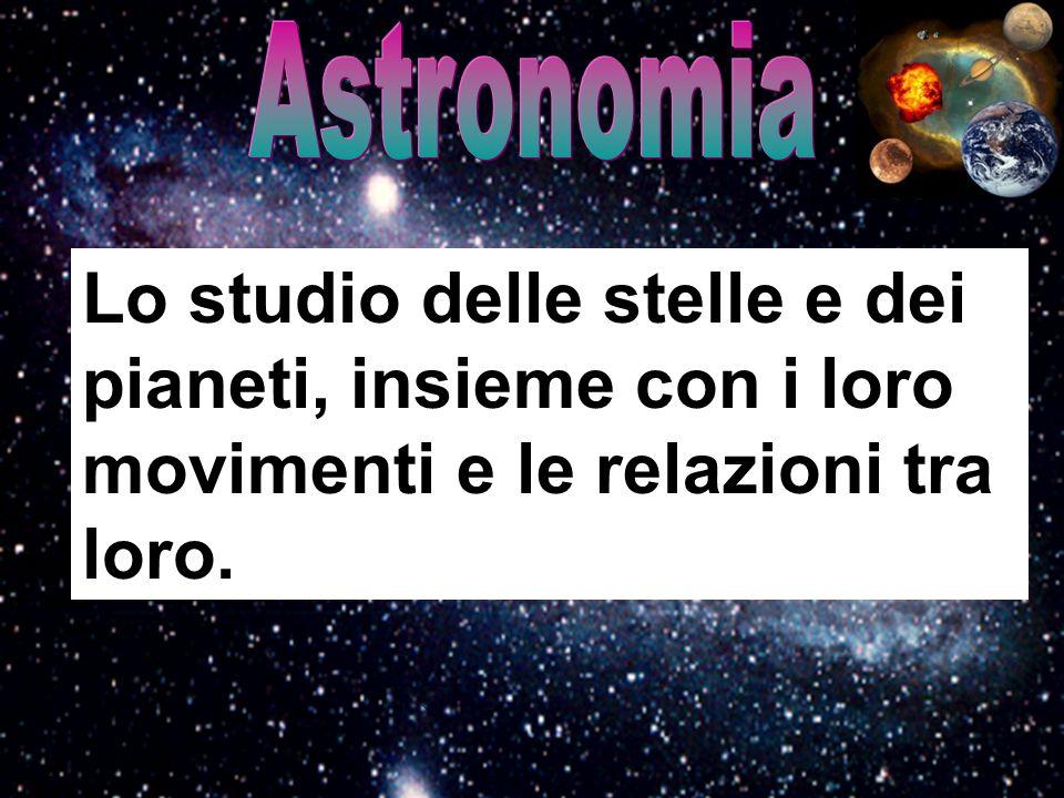 Astronomia Lo studio delle stelle e dei pianeti, insieme con i loro movimenti e le relazioni tra loro.