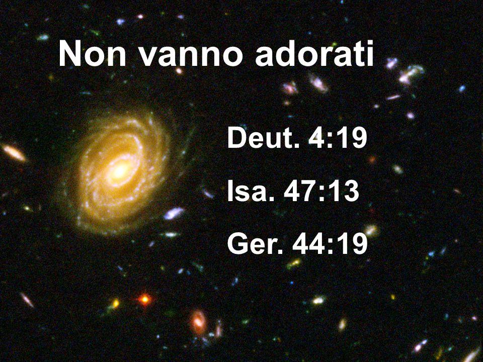 Non vanno adorati Deut. 4:19 Isa. 47:13 Ger. 44:19