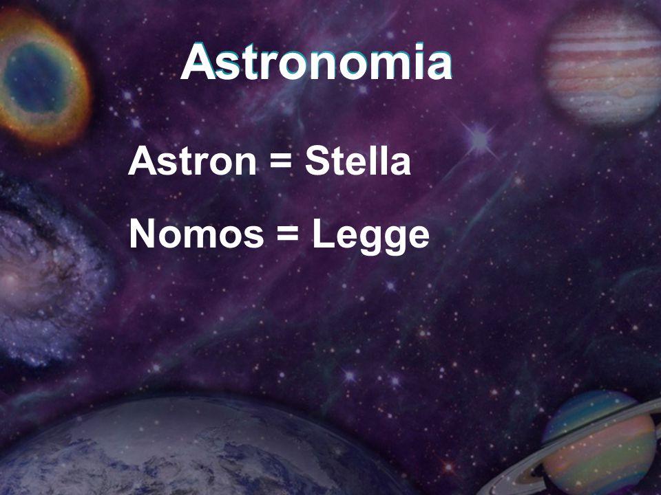 Astronomia Astron = Stella Nomos = Legge