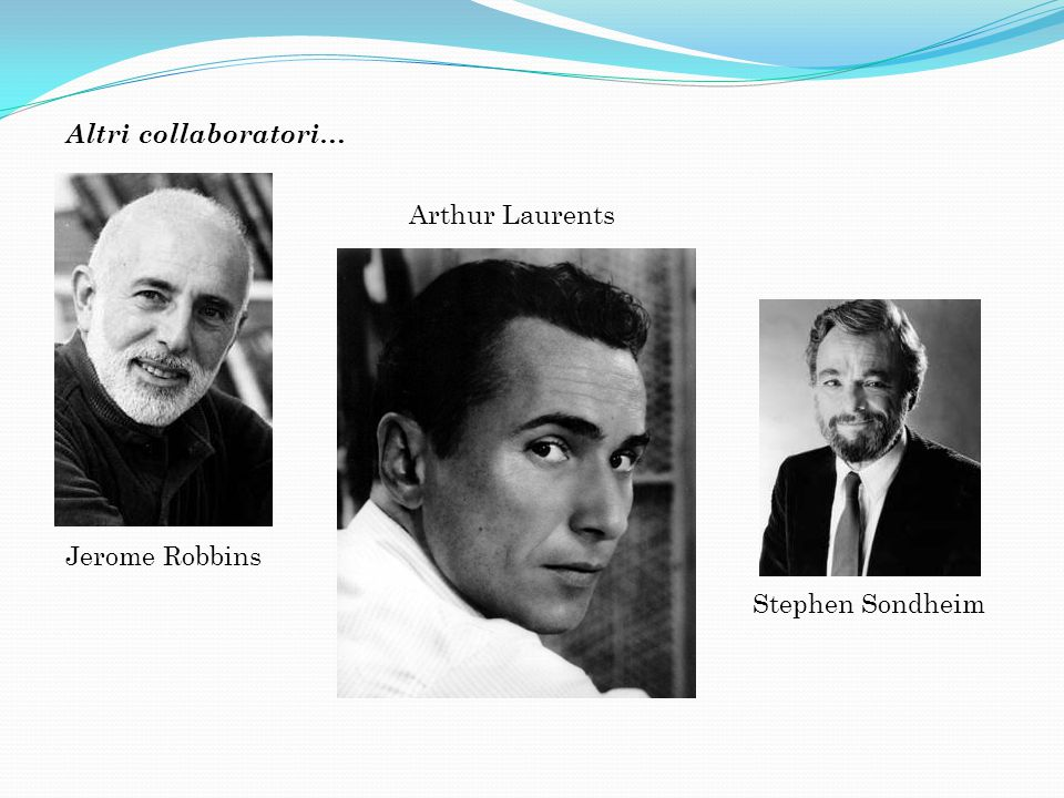 Altri collaboratori… Arthur Laurents Jerome Robbins Stephen Sondheim