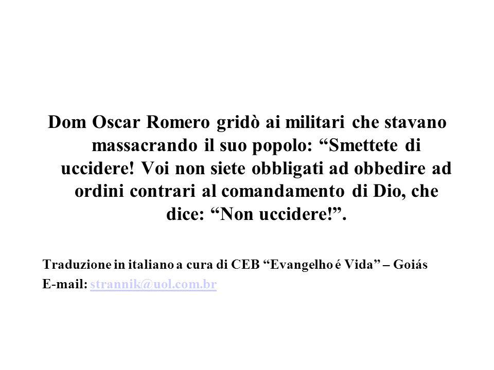 Dom Oscar Romero gridò ai militari che stavano massacrando il suo popolo: Smettete di uccidere! Voi non siete obbligati ad obbedire ad ordini contrari al comandamento di Dio, che dice: Non uccidere! .