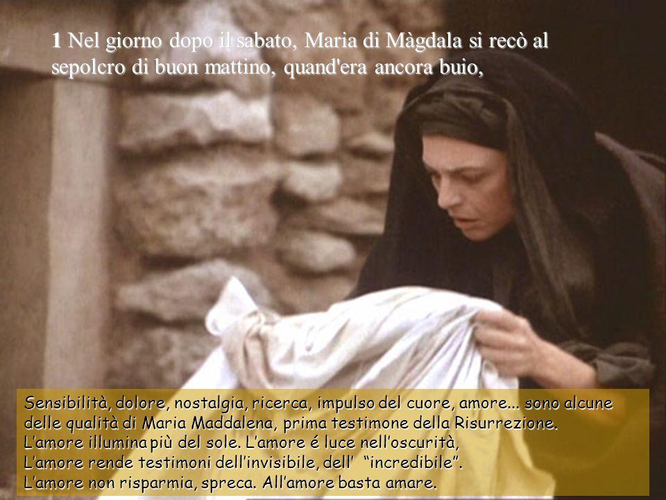 1 Nel giorno dopo il sabato, Maria di Màgdala si recò al sepolcro di buon mattino, quand era ancora buio,