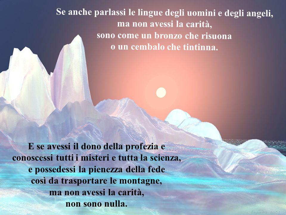 Se anche parlassi le lingue degli uomini e degli angeli, ma non avessi la carità, sono come un bronzo che risuona o un cembalo che tintinna.