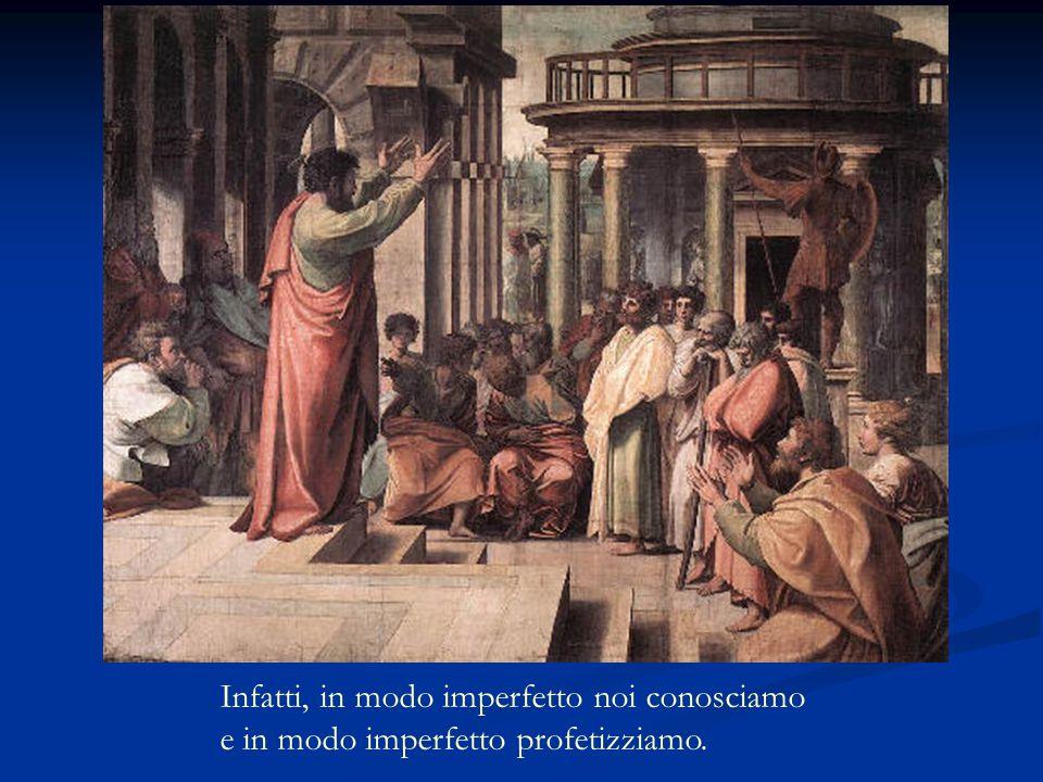 Infatti, in modo imperfetto noi conosciamo e in modo imperfetto profetizziamo.