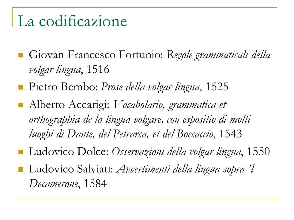 La codificazione Giovan Francesco Fortunio: Regole grammaticali della volgar lingua, 1516. Pietro Bembo: Prose della volgar lingua, 1525.