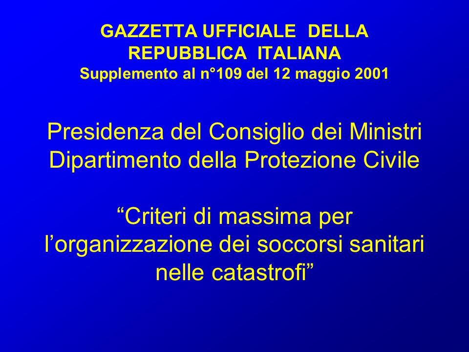 GAZZETTA UFFICIALE DELLA REPUBBLICA ITALIANA Supplemento al n°109 del 12 maggio 2001 Presidenza del Consiglio dei Ministri Dipartimento della Protezione Civile Criteri di massima per l'organizzazione dei soccorsi sanitari nelle catastrofi