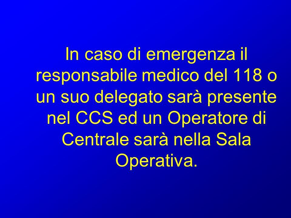 In caso di emergenza il responsabile medico del 118 o un suo delegato sarà presente nel CCS ed un Operatore di Centrale sarà nella Sala Operativa.